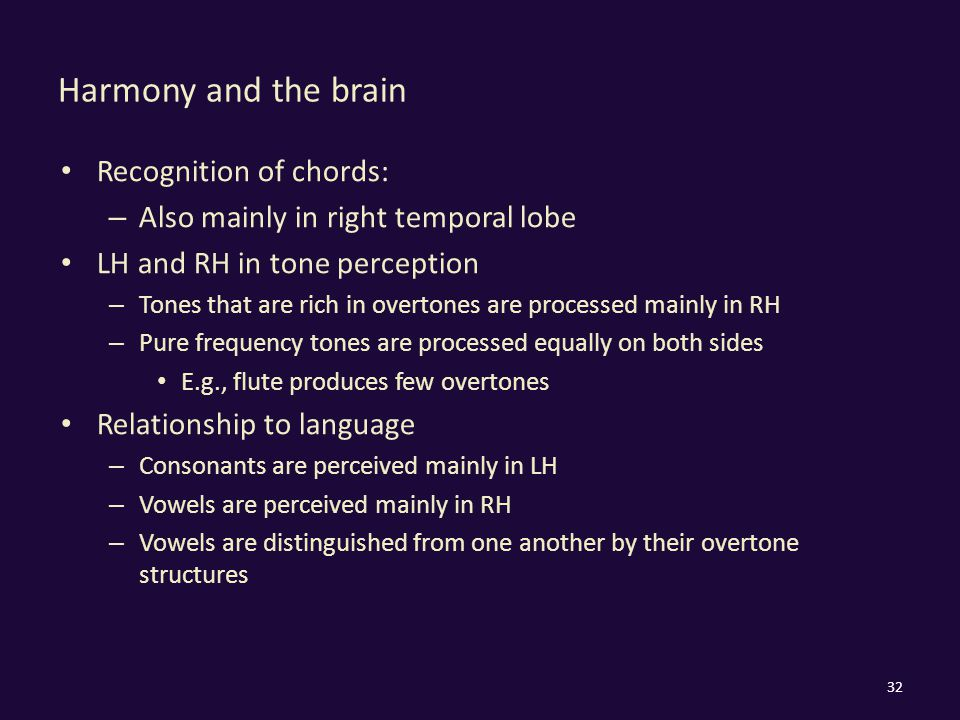 Harmony and the brain Recognition of chords: – Also mainly in right temporal lobe LH and RH in tone perception – Tones that are rich in overtones are processed mainly in RH – Pure frequency tones are processed equally on both sides E.g., flute produces few overtones Relationship to language – Consonants are perceived mainly in LH – Vowels are perceived mainly in RH – Vowels are distinguished from one another by their overtone structures 32