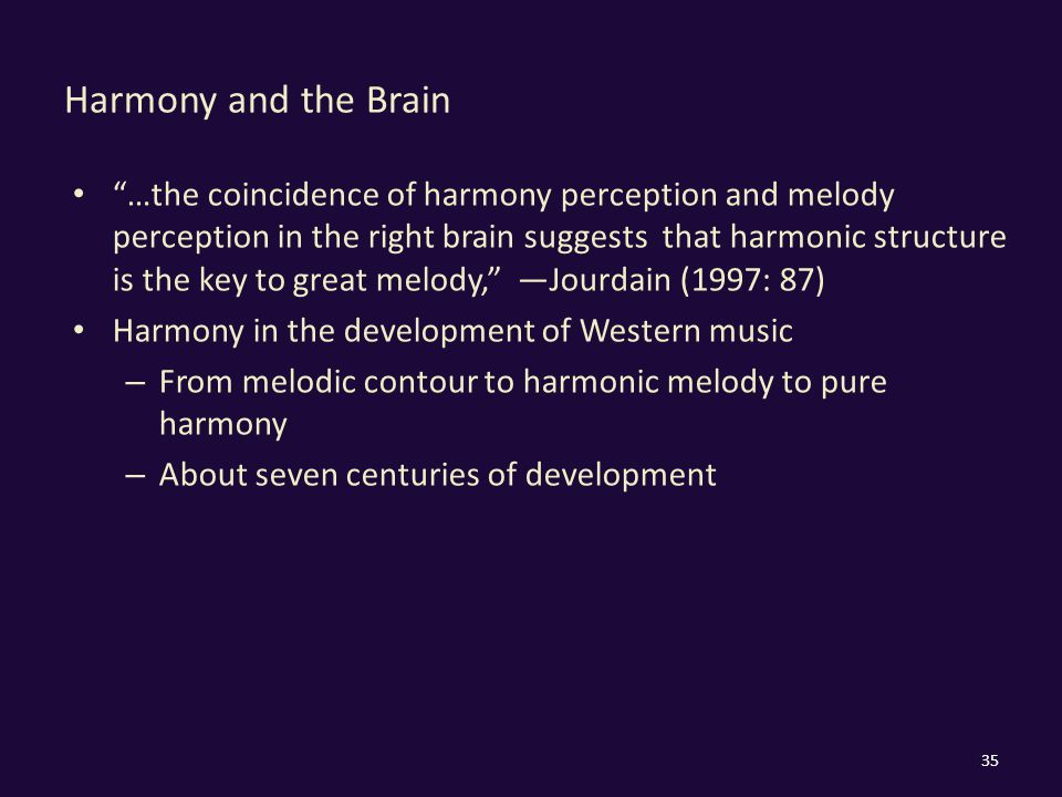 Harmony and the Brain …the coincidence of harmony perception and melody perception in the right brain suggests that harmonic structure is the key to great melody, —Jourdain (1997: 87) Harmony in the development of Western music – From melodic contour to harmonic melody to pure harmony – About seven centuries of development 35