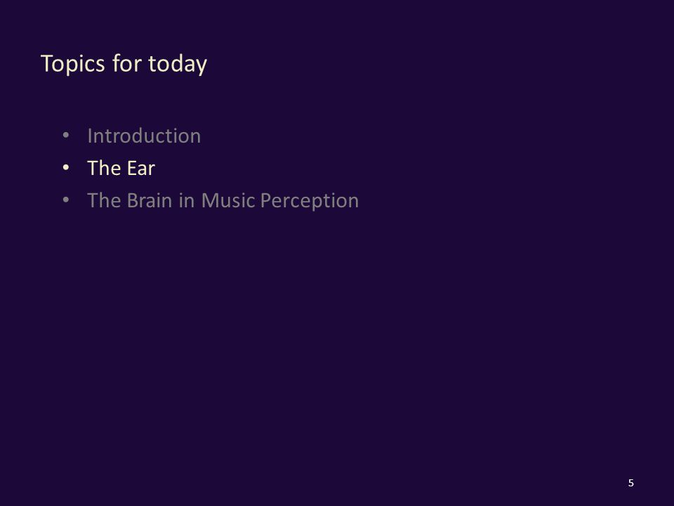 Topics for today Introduction The Ear The Brain in Music Perception 5