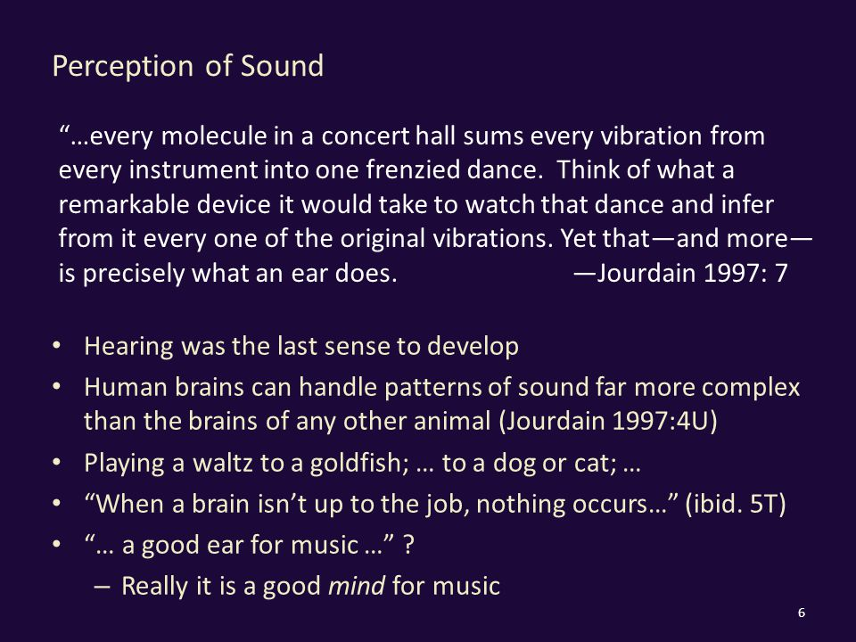Perception of Sound Hearing was the last sense to develop Human brains can handle patterns of sound far more complex than the brains of any other animal (Jourdain 1997:4U) Playing a waltz to a goldfish; … to a dog or cat; … When a brain isn't up to the job, nothing occurs… (ibid.