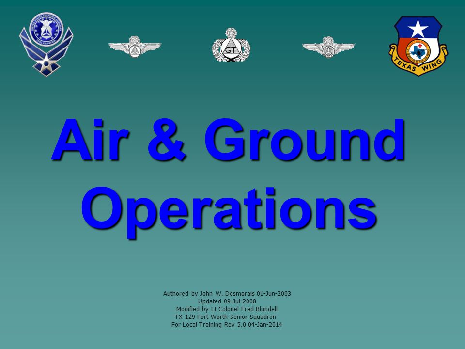 Air & Ground Operations Authored by John W. Desmarais 01-Jun-2003 Updated 09-Jul-2008 Modified by Lt Colonel Fred Blundell TX-129 Fort Worth Senior Sq