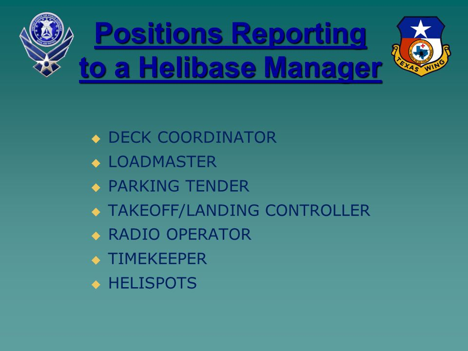 Positions Reporting to a Helibase Manager   DECK COORDINATOR   LOADMASTER   PARKING TENDER   TAKEOFF/LANDING CONTROLLER   RADIO OPERATOR  