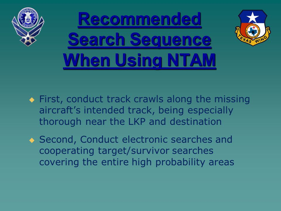 Recommended Search Sequence When Using NTAM   First, conduct track crawls along the missing aircraft's intended track, being especially thorough near the LKP and destination   Second, Conduct electronic searches and cooperating target/survivor searches covering the entire high probability areas