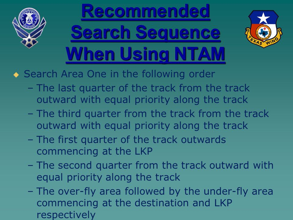 Recommended Search Sequence When Using NTAM   Search Area One in the following order – –The last quarter of the track from the track outward with equal priority along the track – –The third quarter from the track from the track outward with equal priority along the track – –The first quarter of the track outwards commencing at the LKP – –The second quarter from the track outward with equal priority along the track – –The over-fly area followed by the under-fly area commencing at the destination and LKP respectively
