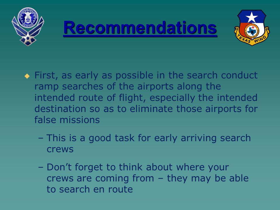 Recommendations   First, as early as possible in the search conduct ramp searches of the airports along the intended route of flight, especially the intended destination so as to eliminate those airports for false missions – –This is a good task for early arriving search crews – –Don't forget to think about where your crews are coming from – they may be able to search en route