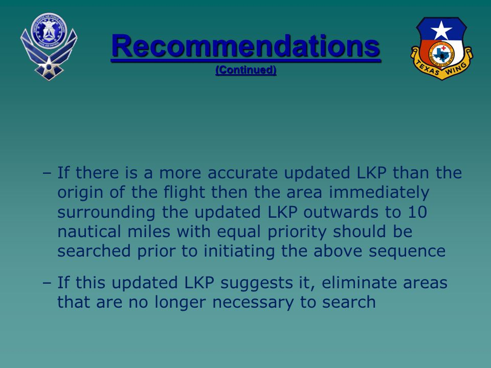 Recommendations (Continued) – –If there is a more accurate updated LKP than the origin of the flight then the area immediately surrounding the updated LKP outwards to 10 nautical miles with equal priority should be searched prior to initiating the above sequence – –If this updated LKP suggests it, eliminate areas that are no longer necessary to search