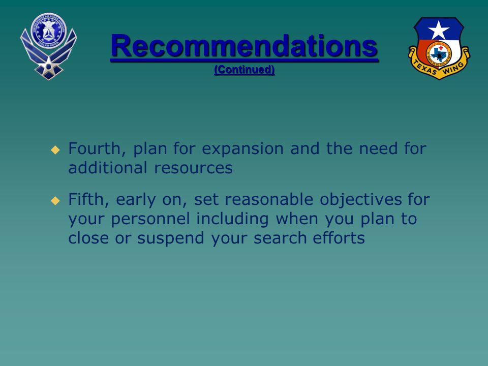 Recommendations (Continued)   Fourth, plan for expansion and the need for additional resources   Fifth, early on, set reasonable objectives for your personnel including when you plan to close or suspend your search efforts