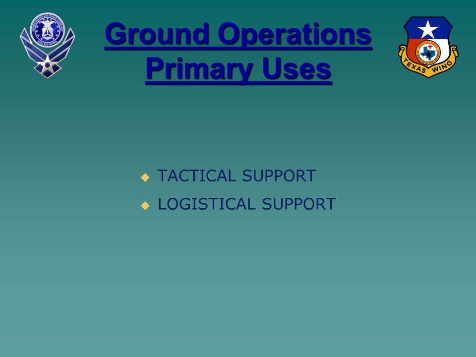 Ground Operations Primary Uses   TACTICAL SUPPORT   LOGISTICAL SUPPORT
