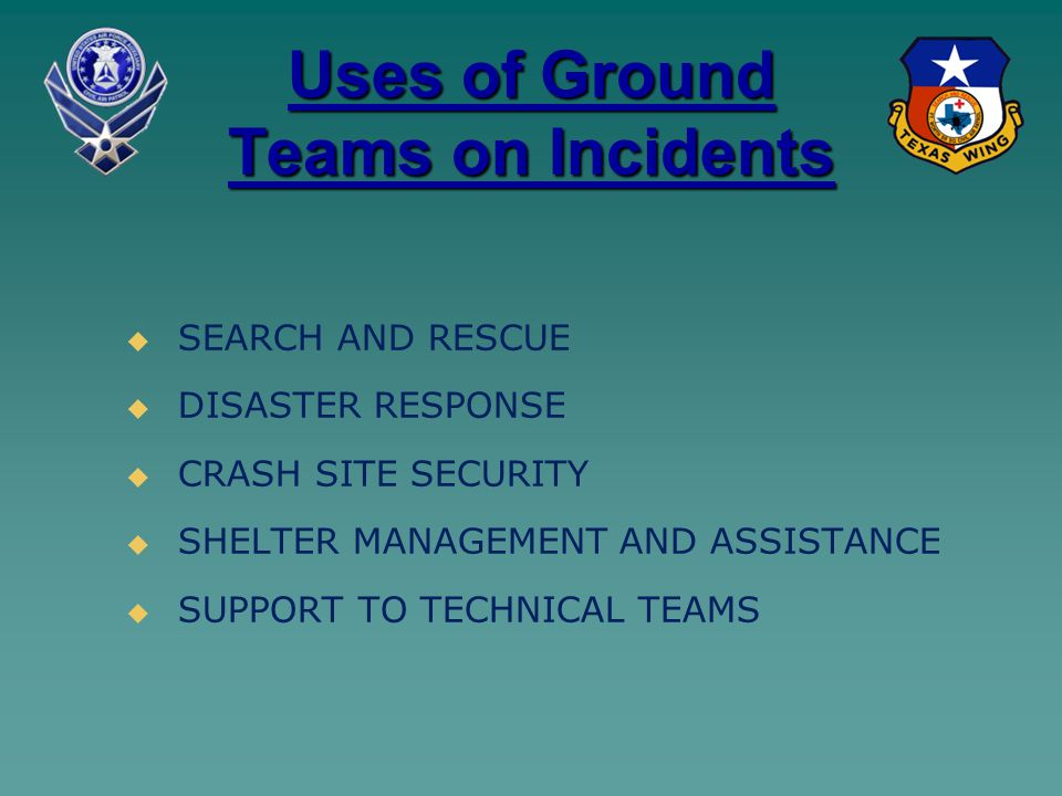 Uses of Ground Teams on Incidents   SEARCH AND RESCUE   DISASTER RESPONSE   CRASH SITE SECURITY   SHELTER MANAGEMENT AND ASSISTANCE   SUPPORT TO TECHNICAL TEAMS