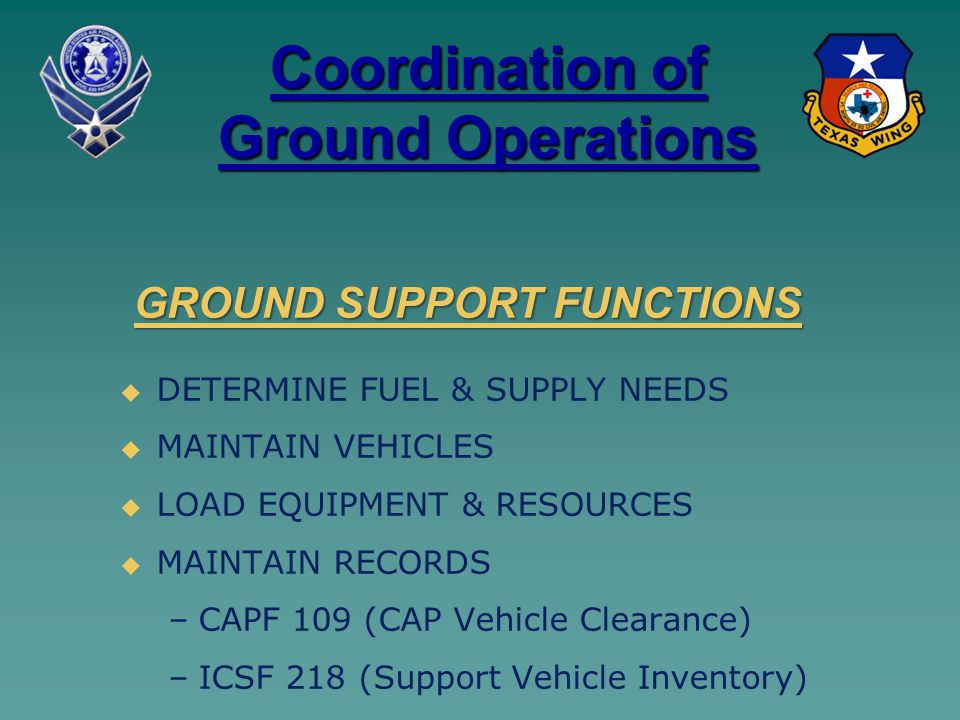 Coordination of Ground Operations   DETERMINE FUEL & SUPPLY NEEDS   MAINTAIN VEHICLES   LOAD EQUIPMENT & RESOURCES   MAINTAIN RECORDS – –CAPF