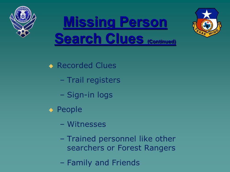 Missing Person Search Clues (Continued)   Recorded Clues – –Trail registers – –Sign-in logs   People – –Witnesses – –Trained personnel like other