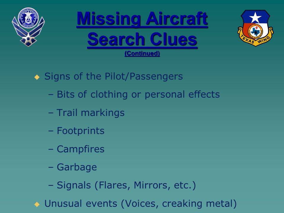 Missing Aircraft Search Clues (Continued)   Signs of the Pilot/Passengers – –Bits of clothing or personal effects – –Trail markings – –Footprints – –Campfires – –Garbage – –Signals (Flares, Mirrors, etc.)   Unusual events (Voices, creaking metal)