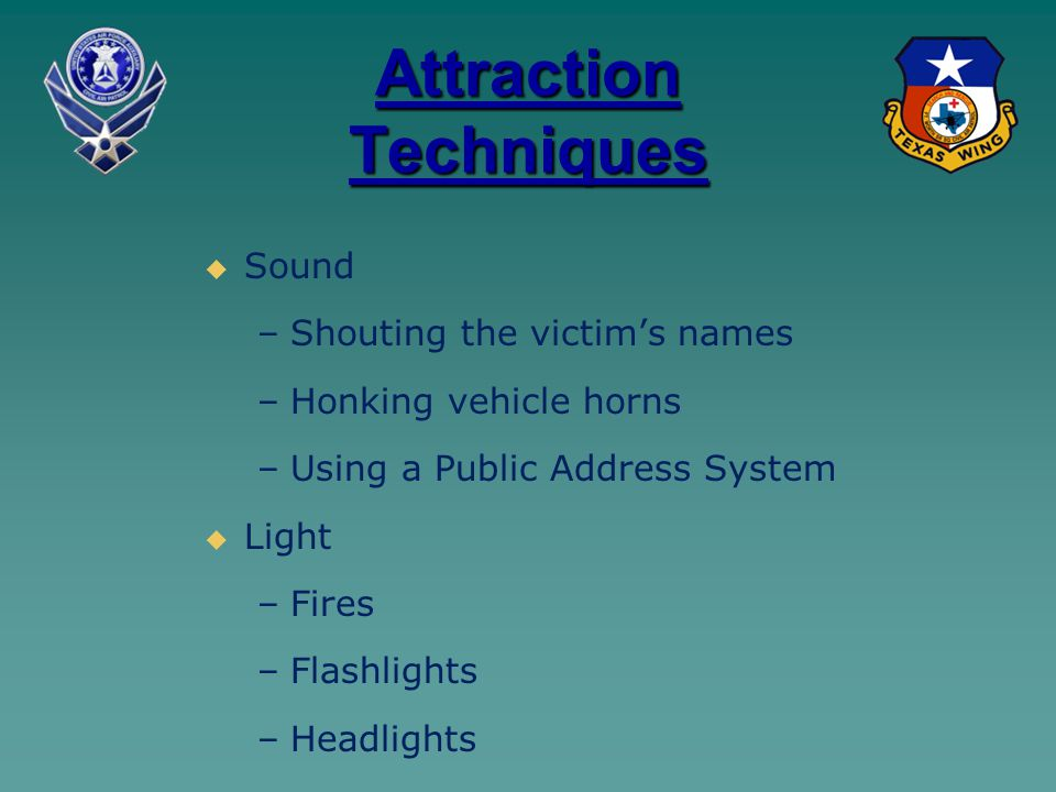 Attraction Techniques   Sound – –Shouting the victim's names – –Honking vehicle horns – –Using a Public Address System   Light – –Fires – –Flashlights – –Headlights