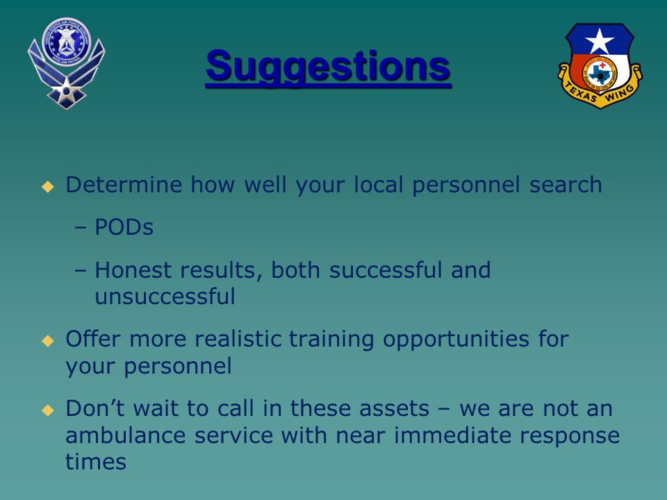 Suggestions   Determine how well your local personnel search – –PODs – –Honest results, both successful and unsuccessful   Offer more realistic training opportunities for your personnel   Don't wait to call in these assets – we are not an ambulance service with near immediate response times