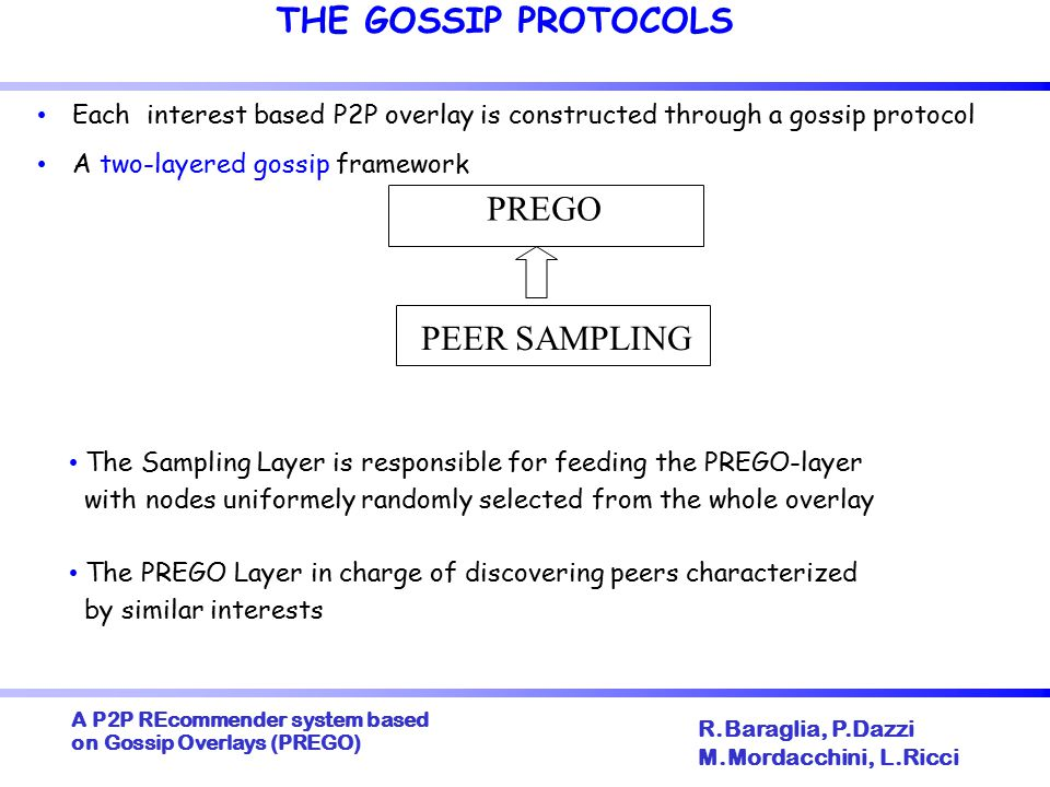 A P2P REcommender system based on Gossip Overlays (PREGO) ‏ R.Baraglia, P.Dazzi M.Mordacchini, L.Ricci THE GOSSIP PROTOCOLS Each interest based P2P overlay is constructed through a gossip protocol A two-layered gossip framework PREGO PEER SAMPLING The Sampling Layer is responsible for feeding the PREGO-layer with nodes uniformely randomly selected from the whole overlay The PREGO Layer in charge of discovering peers characterized by similar interests