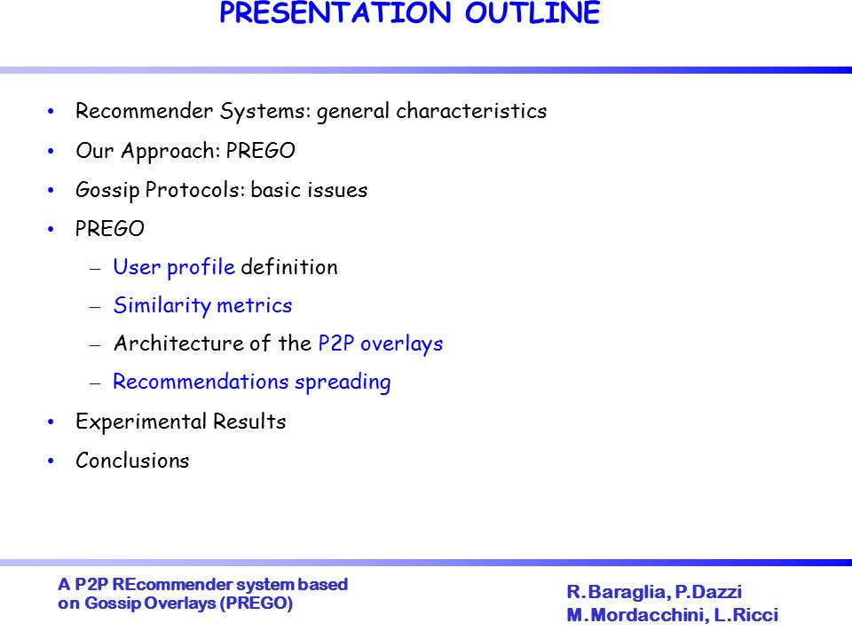 A P2P REcommender system based on Gossip Overlays (PREGO)  R.Baraglia, P.Dazzi M.Mordacchini, L.Ricci THE GOSSIP PROTOCOLS Each interest based P2P overlay is constructed through a gossip protocol A two-layered gossip framework PREGO PEER SAMPLING The Sampling Layer is responsible for feeding the PREGO-layer with nodes uniformely randomly selected from the whole overlay The PREGO Layer in charge of discovering peers characterized by similar interests