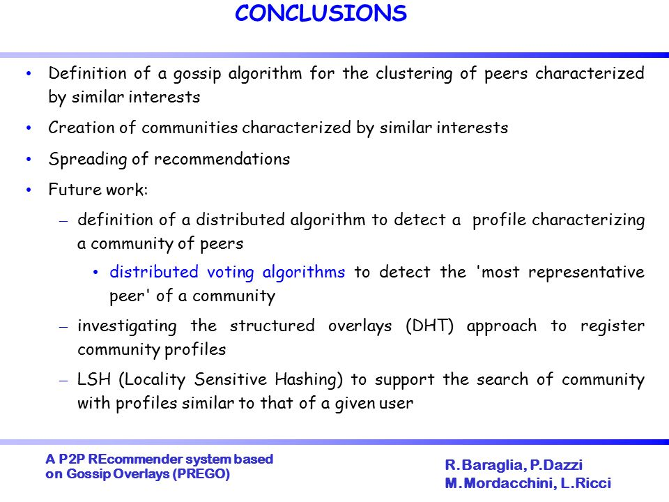 A P2P REcommender system based on Gossip Overlays (PREGO) ‏ R.Baraglia, P.Dazzi M.Mordacchini, L.Ricci CONCLUSIONS Definition of a gossip algorithm for the clustering of peers characterized by similar interests Creation of communities characterized by similar interests Spreading of recommendations Future work: – definition of a distributed algorithm to detect a profile characterizing a community of peers distributed voting algorithms to detect the most representative peer of a community – investigating the structured overlays (DHT) approach to register community profiles – LSH (Locality Sensitive Hashing) to support the search of community with profiles similar to that of a given user