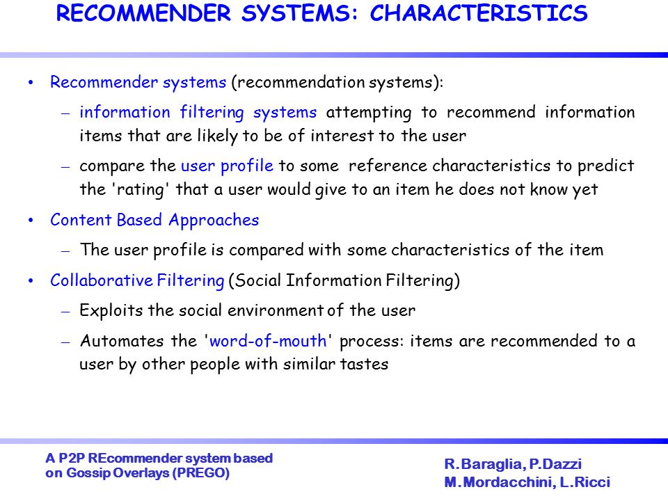 A P2P REcommender system based on Gossip Overlays (PREGO) ‏ R.Baraglia, P.Dazzi M.Mordacchini, L.Ricci RECOMMENDER SYSTEMS: CHARACTERISTICS Recommender systems (recommendation systems): – information filtering systems attempting to recommend information items that are likely to be of interest to the user – compare the user profile to some reference characteristics to predict the rating that a user would give to an item he does not know yet Content Based Approaches – The user profile is compared with some characteristics of the item Collaborative Filtering (Social Information Filtering) ‏ – Exploits the social environment of the user – Automates the word-of-mouth process: items are recommended to a user by other people with similar tastes