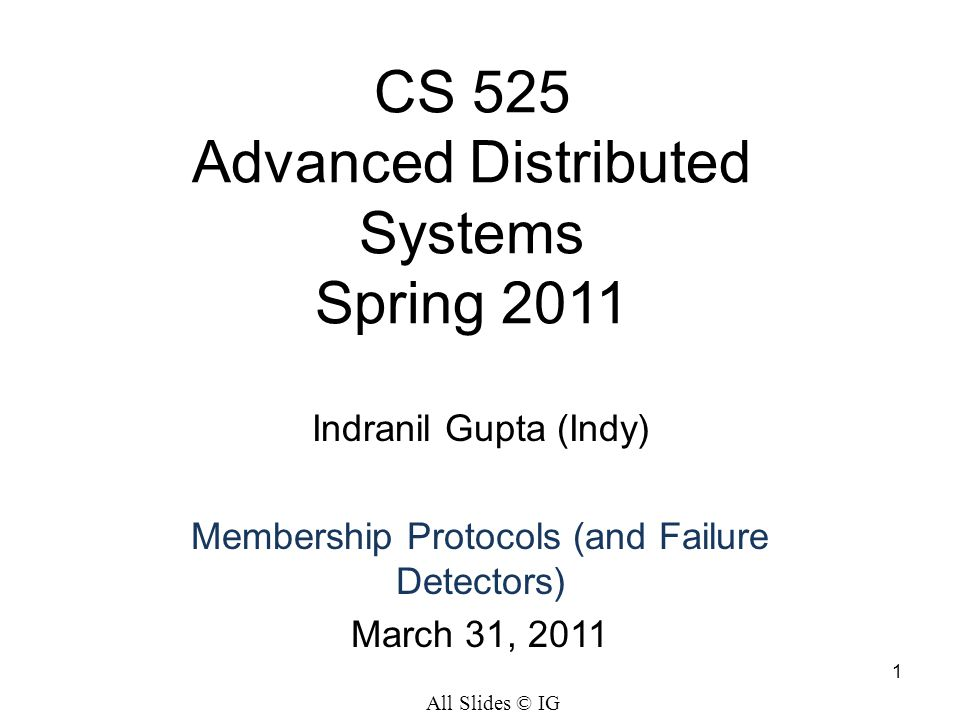 1 CS 525 Advanced Distributed Systems Spring 2011 Indranil Gupta (Indy) Membership Protocols (and Failure Detectors) March 31, 2011 All Slides © IG