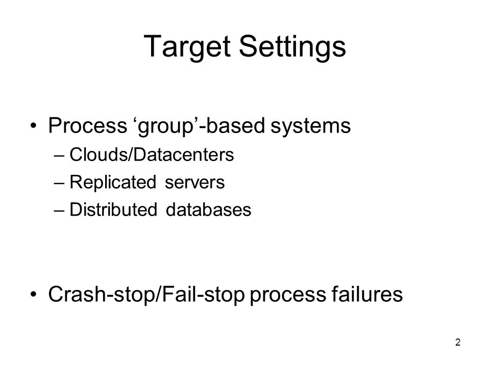 2 Target Settings Process 'group'-based systems –Clouds/Datacenters –Replicated servers –Distributed databases Crash-stop/Fail-stop process failures