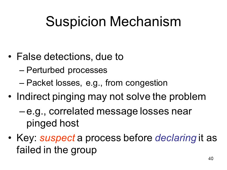 40 Suspicion Mechanism False detections, due to –Perturbed processes –Packet losses, e.g., from congestion Indirect pinging may not solve the problem –e.g., correlated message losses near pinged host Key: suspect a process before declaring it as failed in the group