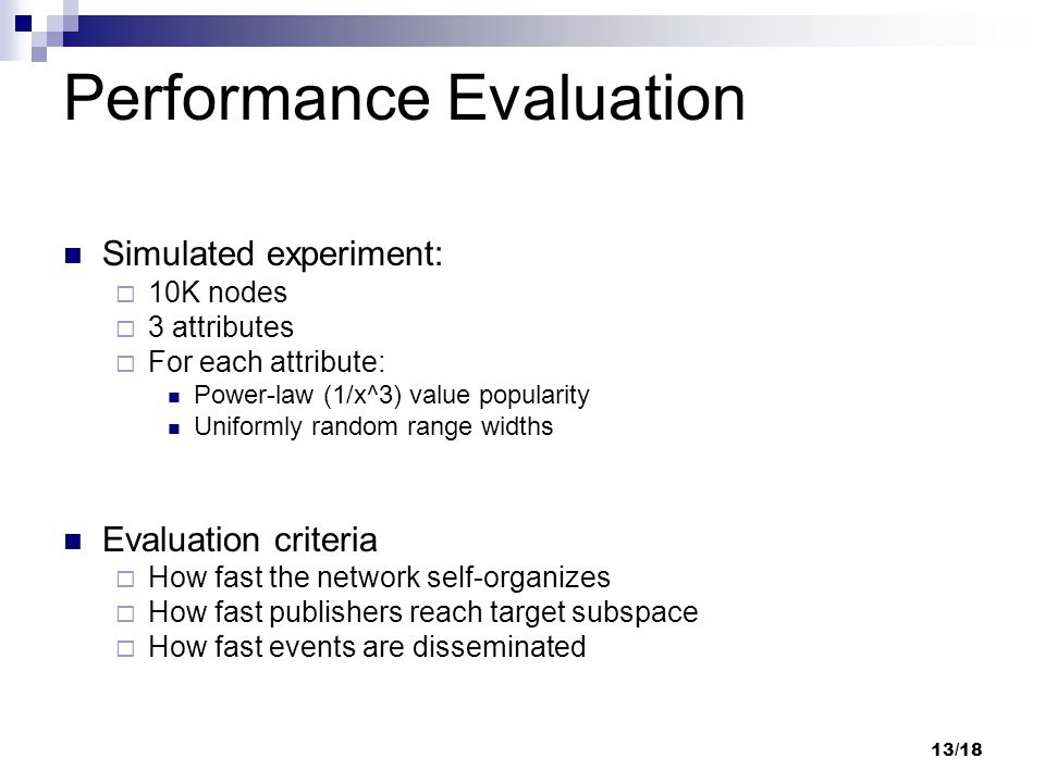 13/18 Performance Evaluation Simulated experiment:  10K nodes  3 attributes  For each attribute: Power-law (1/x^3) value popularity Uniformly random range widths Evaluation criteria  How fast the network self-organizes  How fast publishers reach target subspace  How fast events are disseminated
