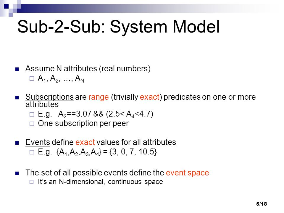 5/18 Sub-2-Sub: System Model Assume N attributes (real numbers)  A 1, A 2, …, A N Subscriptions are range (trivially exact) predicates on one or more attributes  E.g.