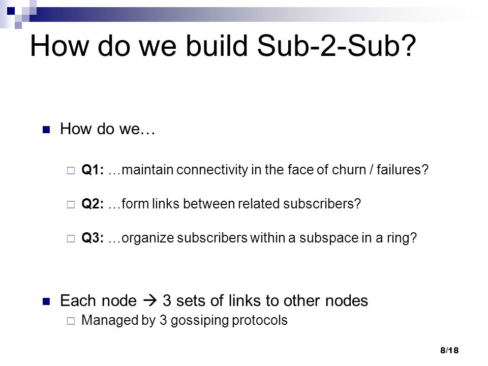 8/18 How do we build Sub-2-Sub? How do we…  Q1: …maintain connectivity in the face of churn / failures?  Q2: …form links between related subscribers