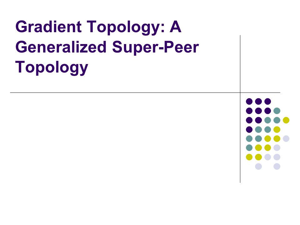 Gradient Topology: A Generalized Super-Peer Topology
