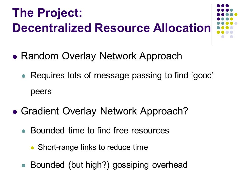The Project: Decentralized Resource Allocation Random Overlay Network Approach Requires lots of message passing to find 'good' peers Gradient Overlay