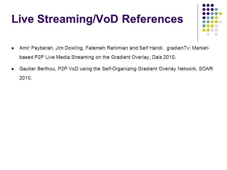 Live Streaming/VoD References Amir Payberah, Jim Dowling, Fatemeh Rahimian and Seif Haridi. gradienTv: Market- based P2P Live Media Streaming on the G