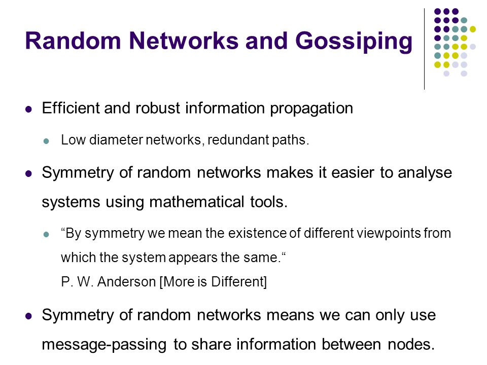 Random Networks and Gossiping Efficient and robust information propagation Low diameter networks, redundant paths. Symmetry of random networks makes i