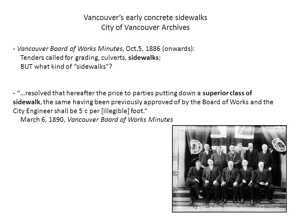Vancouver's early concrete sidewalks City of Vancouver Archives - …resolved...this Board [of Works] recommends...the City will pay private parties putting down cement sidewalks in accordance with the City Engineer s office 7 (seven) cents per square foot...and 35 cents per linear foot for granite curbs laid... July 20, 1893, Vancouver Board of Works Minutes - ...referring to the laying down of concrete walks, shall only apply to business streets approved of by the Board of Works, and in no case will a refund be made to parties putting down concrete walks without due and proper application to the Board first being made. Aug.24, 1893, Vancouver Board of Works Minutes