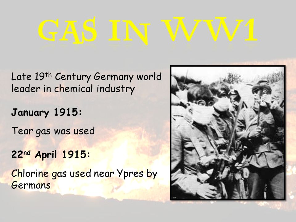 Late 19 th Century Germany world leader in chemical industry January 1915: Tear gas was used 22 nd April 1915: Chlorine gas used near Ypres by Germans