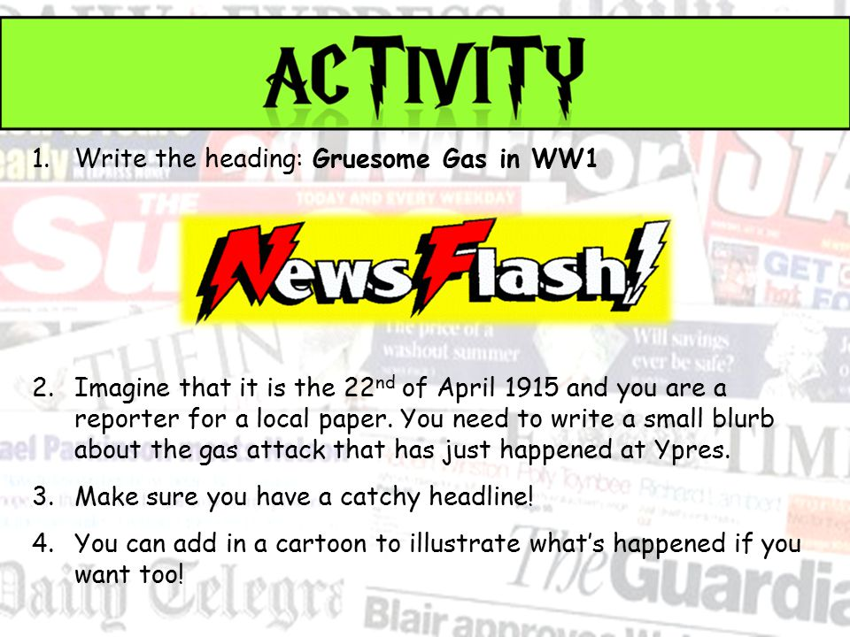 1.Write the heading: Gruesome Gas in WW1 2.Imagine that it is the 22 nd of April 1915 and you are a reporter for a local paper.
