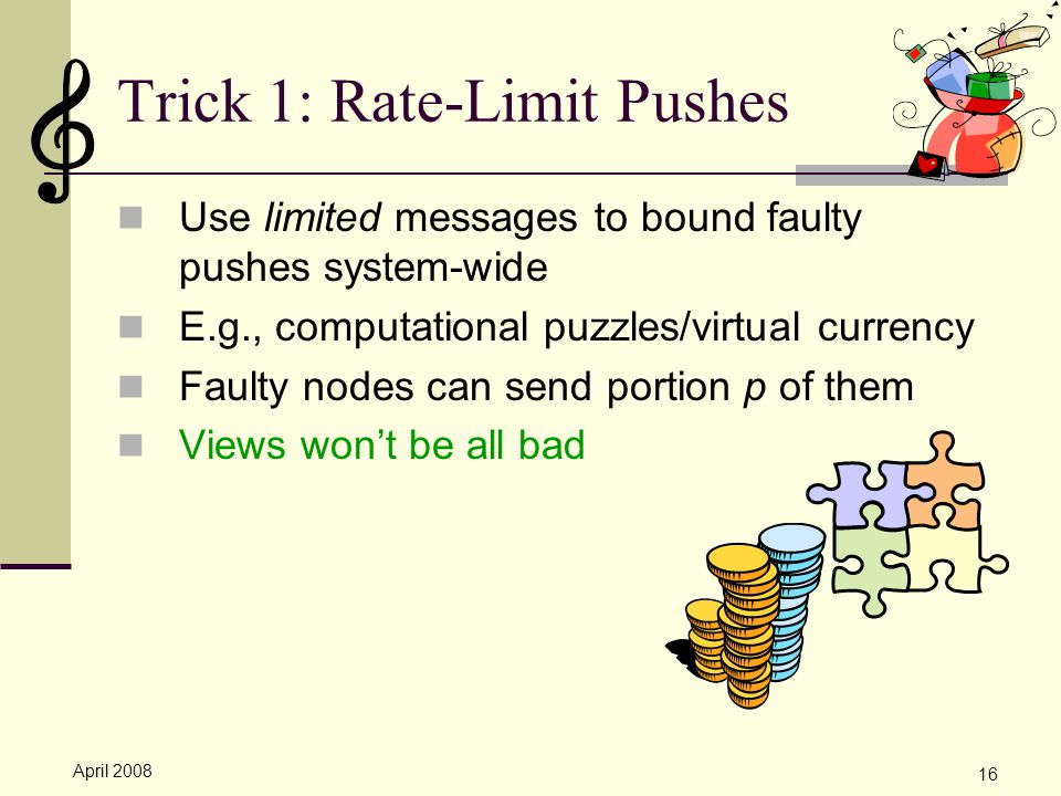 April 2008 16 Trick 1: Rate-Limit Pushes Use limited messages to bound faulty pushes system-wide E.g., computational puzzles/virtual currency Faulty nodes can send portion p of them Views won't be all bad
