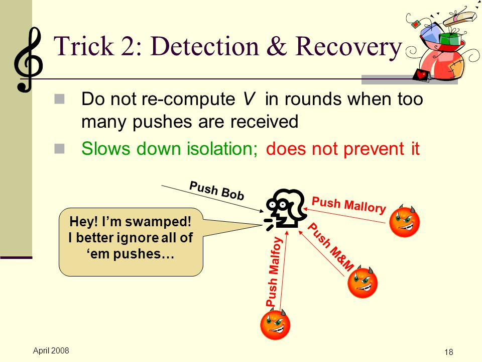 April 2008 18 Trick 2: Detection & Recovery Do not re-compute V in rounds when too many pushes are received Slows down isolation; does not prevent it Push Mallory Push M&M Push Malfoy Hey.