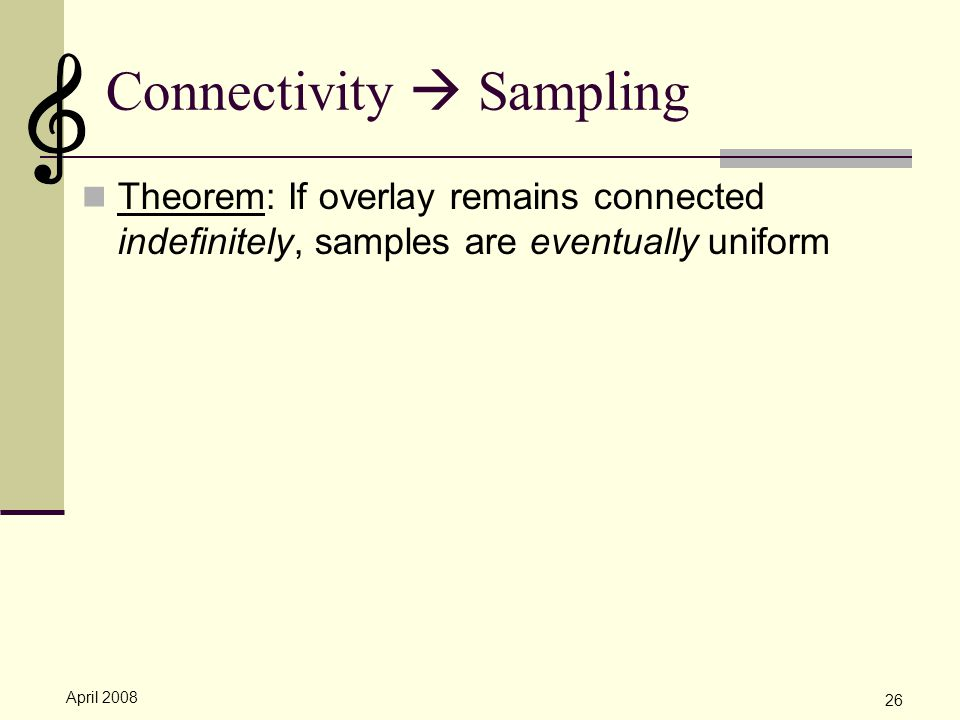 April 2008 26 Connectivity  Sampling Theorem: If overlay remains connected indefinitely, samples are eventually uniform