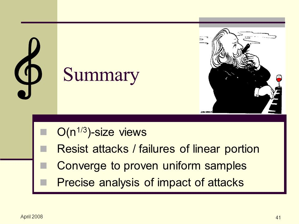 April 2008 41 Summary O(n 1/3 )-size views Resist attacks / failures of linear portion Converge to proven uniform samples Precise analysis of impact of attacks