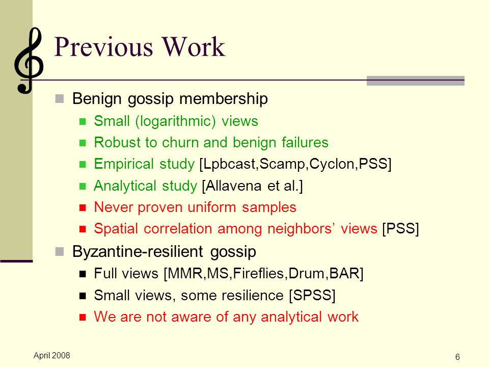 April 2008 6 Previous Work Benign gossip membership Small (logarithmic) views Robust to churn and benign failures Empirical study [Lpbcast,Scamp,Cyclon,PSS] Analytical study [Allavena et al.] Never proven uniform samples Spatial correlation among neighbors' views [PSS] Byzantine-resilient gossip Full views [MMR,MS,Fireflies,Drum,BAR] Small views, some resilience [SPSS] We are not aware of any analytical work