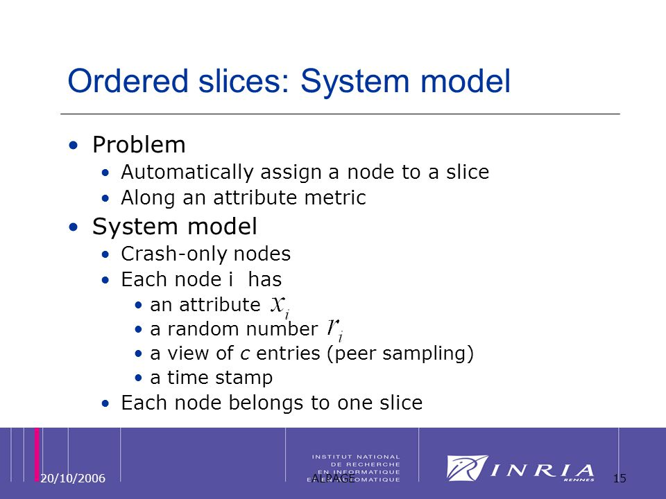 20/10/2006ALPAGE15 Ordered slices: System model Problem Automatically assign a node to a slice Along an attribute metric System model Crash-only nodes Each node i has an attribute a random number a view of c entries (peer sampling) a time stamp Each node belongs to one slice