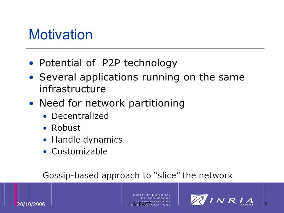 20/10/2006ALPAGE2 Motivation Potential of P2P technology Several applications running on the same infrastructure Need for network partitioning Decentralized Robust Handle dynamics Customizable Gossip-based approach to slice the network
