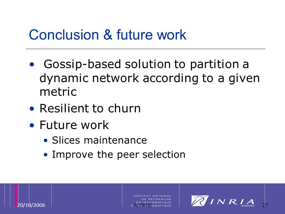20/10/2006ALPAGE27 Conclusion & future work Gossip-based solution to partition a dynamic network according to a given metric Resilient to churn Future work Slices maintenance Improve the peer selection
