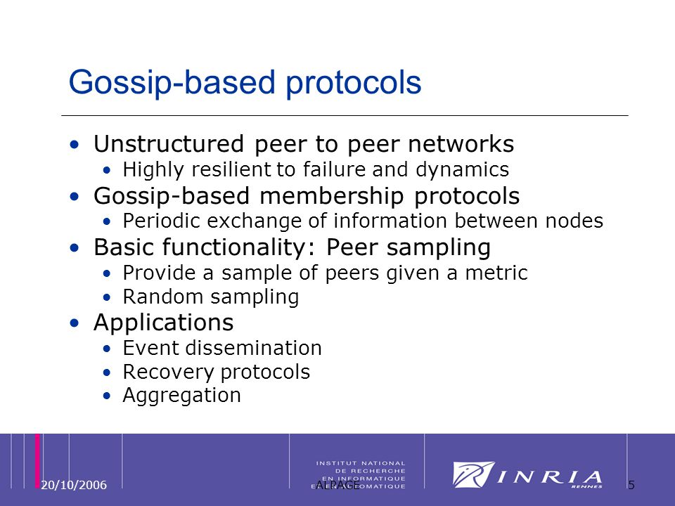 20/10/2006ALPAGE5 Gossip-based protocols Unstructured peer to peer networks Highly resilient to failure and dynamics Gossip-based membership protocols Periodic exchange of information between nodes Basic functionality: Peer sampling Provide a sample of peers given a metric Random sampling Applications Event dissemination Recovery protocols Aggregation