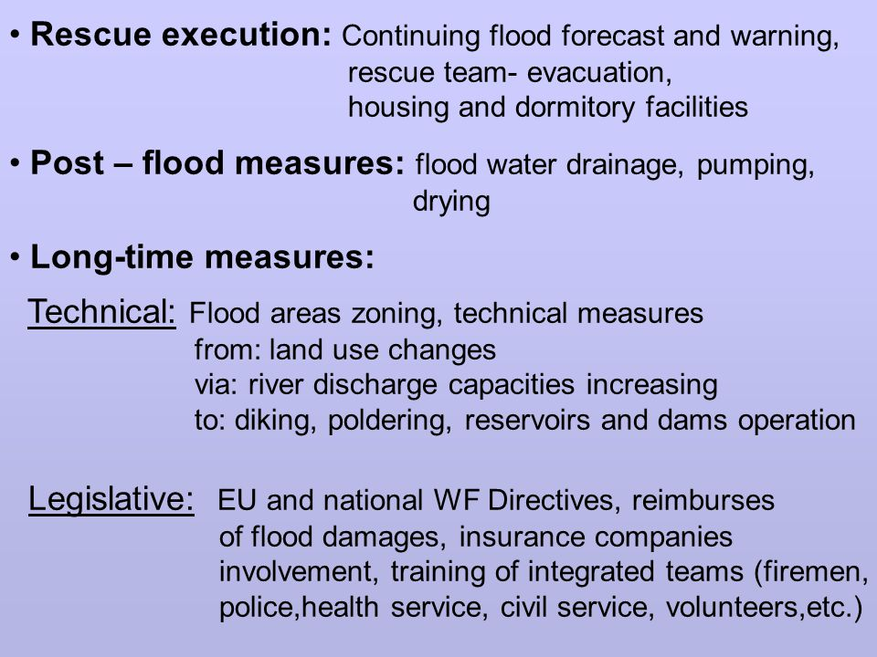 Rescue execution: Continuing flood forecast and warning, rescue team- evacuation, housing and dormitory facilities Post – flood measures: flood water drainage, pumping, drying Long-time measures: Technical: Flood areas zoning, technical measures from: land use changes via: river discharge capacities increasing to: diking, poldering, reservoirs and dams operation Legislative: EU and national WF Directives, reimburses of flood damages, insurance companies involvement, training of integrated teams (firemen, police,health service, civil service, volunteers,etc.)