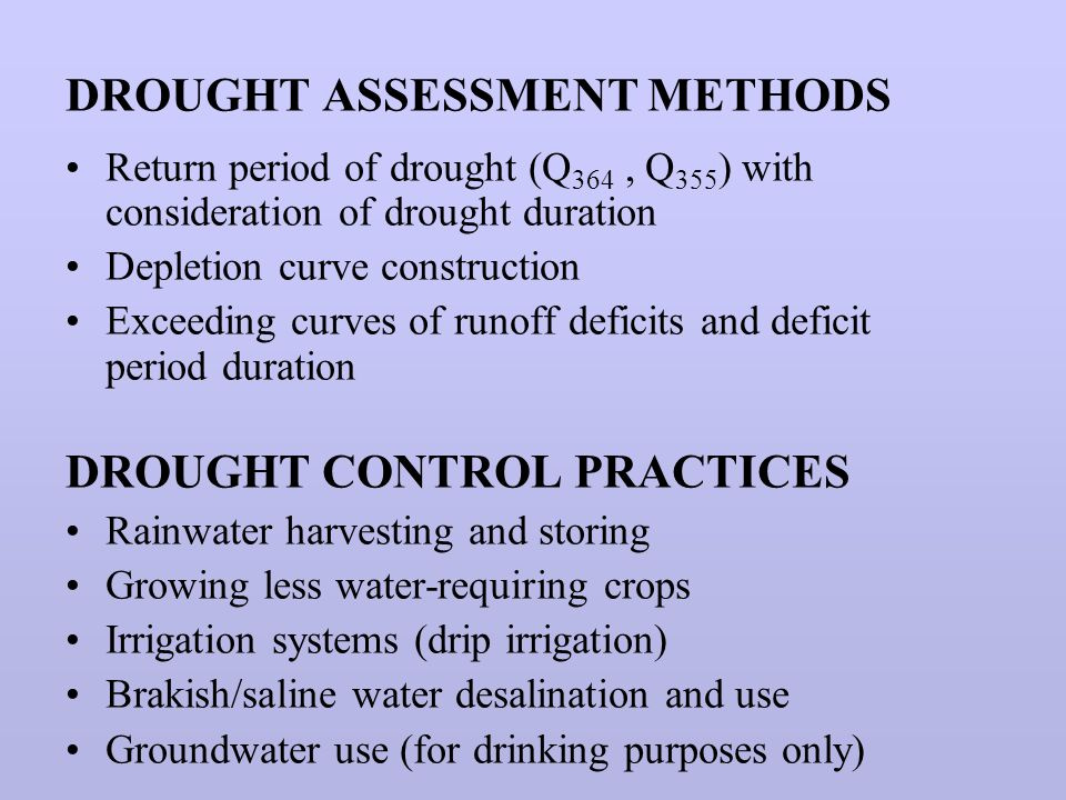 DROUGHT ASSESSMENT METHODS Return period of drought (Q 364, Q 355 ) with consideration of drought duration Depletion curve construction Exceeding curves of runoff deficits and deficit period duration DROUGHT CONTROL PRACTICES Rainwater harvesting and storing Growing less water-requiring crops Irrigation systems (drip irrigation) Brakish/saline water desalination and use Groundwater use (for drinking purposes only)