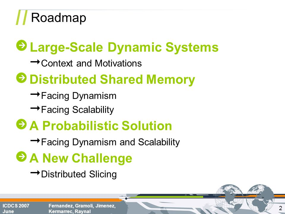 ICDCS 2007 June Fernandez, Gramoli, Jimenez, Kermarrec, Raynal Roadmap Large-Scale Dynamic Systems  Context and Motivations Distributed Shared Memory  Facing Dynamism  Facing Scalability A Probabilistic Solution  Facing Dynamism and Scalability A New Challenge  Distributed Slicing 2