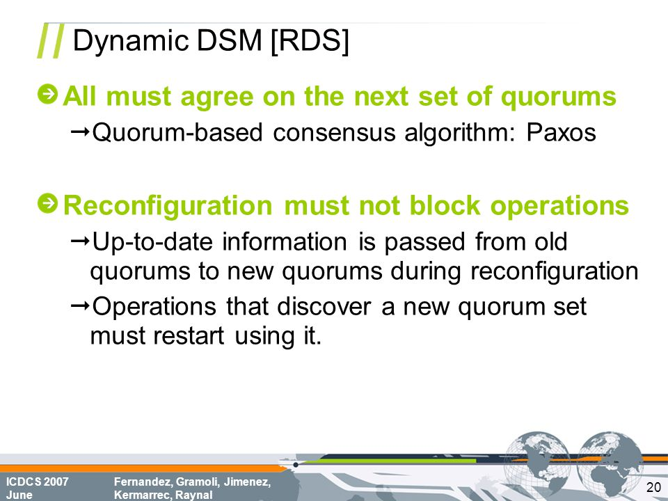 ICDCS 2007 June Fernandez, Gramoli, Jimenez, Kermarrec, Raynal Dynamic DSM [RDS] All must agree on the next set of quorums  Quorum-based consensus algorithm: Paxos Reconfiguration must not block operations  Up-to-date information is passed from old quorums to new quorums during reconfiguration  Operations that discover a new quorum set must restart using it.