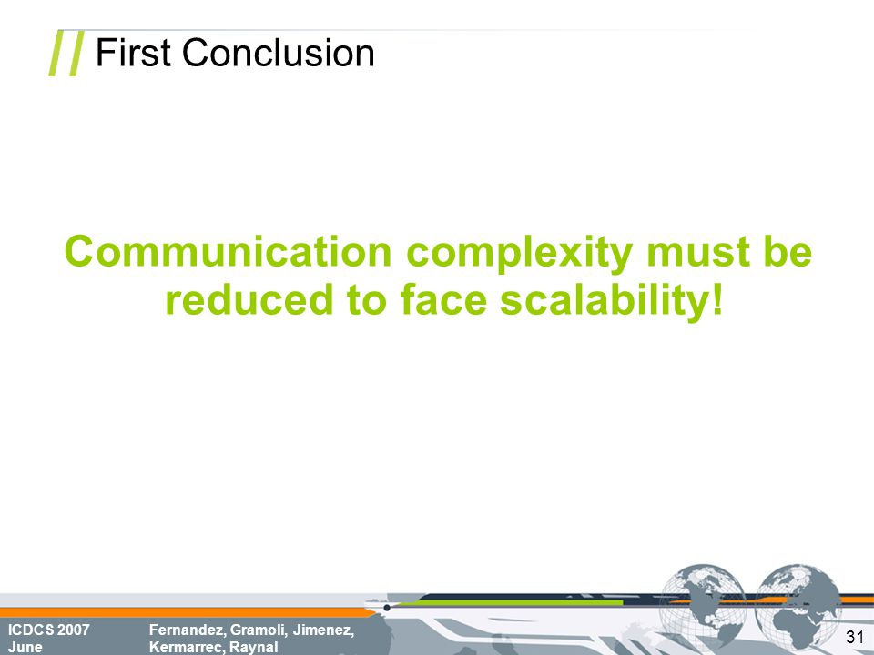 ICDCS 2007 June Fernandez, Gramoli, Jimenez, Kermarrec, Raynal First Conclusion Communication complexity must be reduced to face scalability.