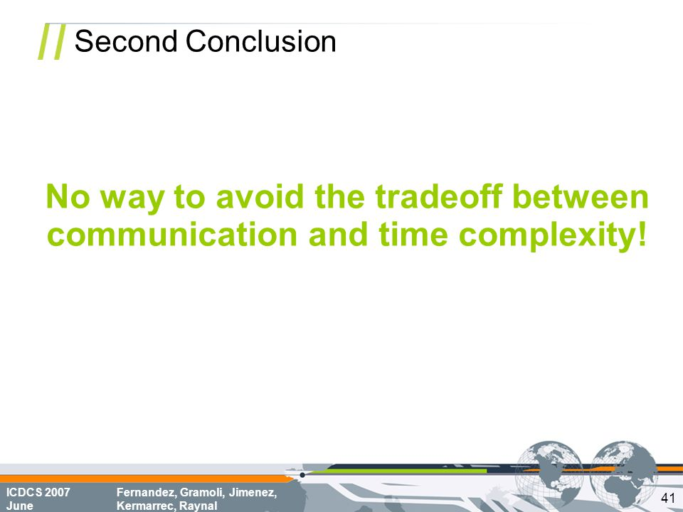 ICDCS 2007 June Fernandez, Gramoli, Jimenez, Kermarrec, Raynal Second Conclusion No way to avoid the tradeoff between communication and time complexity.